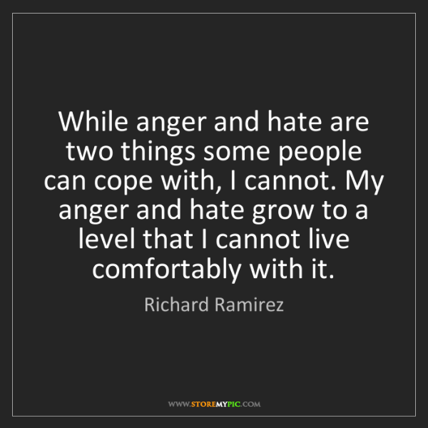 Richard Ramirez: While anger and hate are two things some people can cope...