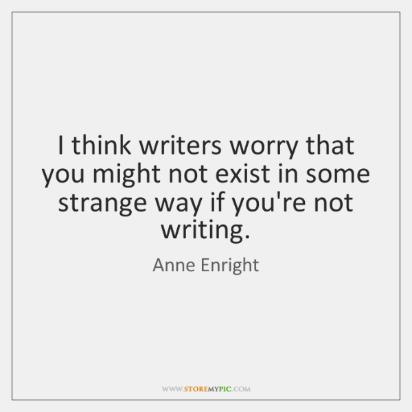 I think writers worry that you might not exist in some strange ...