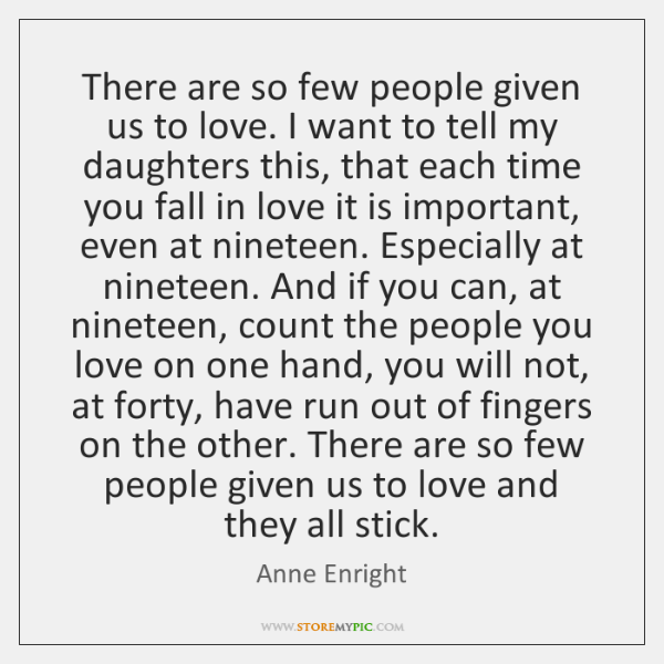 There are so few people given us to love. I want to ...