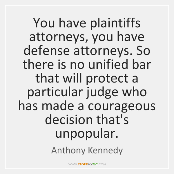 You have plaintiffs attorneys, you have defense attorneys. So there is no ...