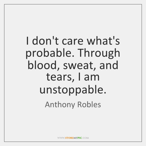 I don't care what's probable. Through blood, sweat, and tears, I am ...