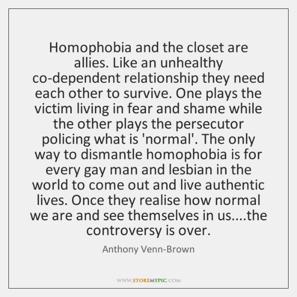 Homophobia and the closet are allies. Like an unhealthy co-dependent relationship they ...