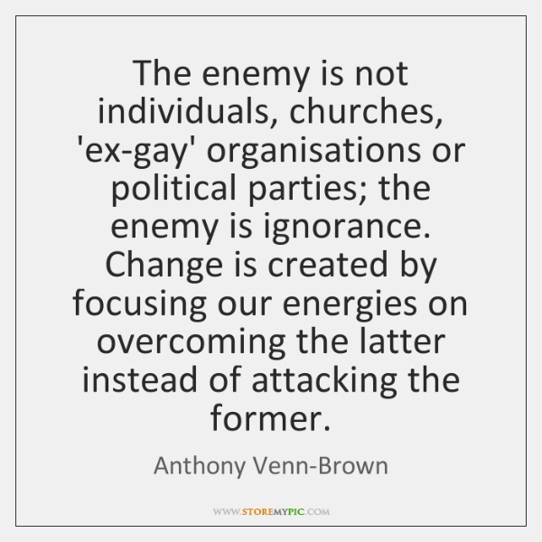 The enemy is not individuals, churches, 'ex-gay' organisations or political parties; the ...