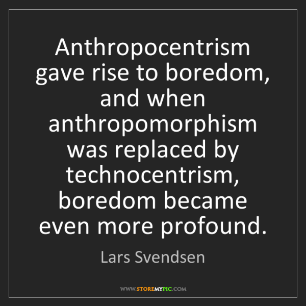 Lars Svendsen: Anthropocentrism gave rise to boredom, and when anthropomorphism...