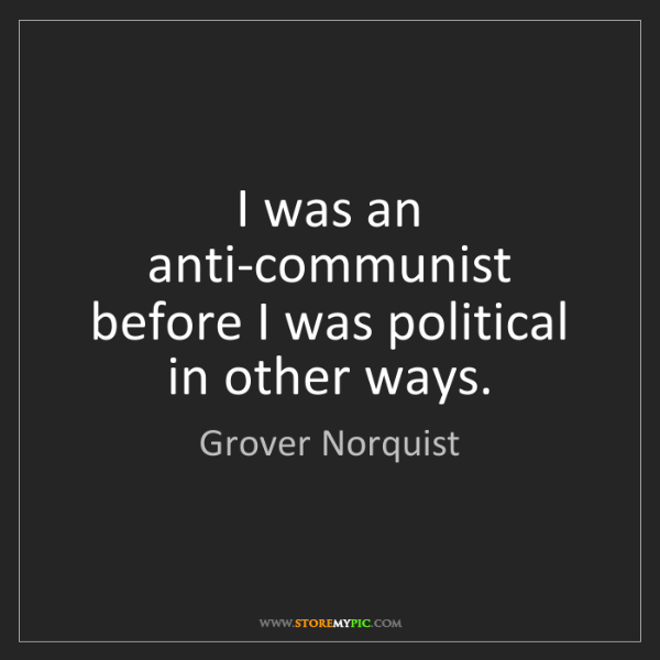 Grover Norquist: I was an anti-communist before I was political in other...