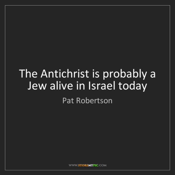 Pat Robertson: The Antichrist is probably a Jew alive in Israel today
