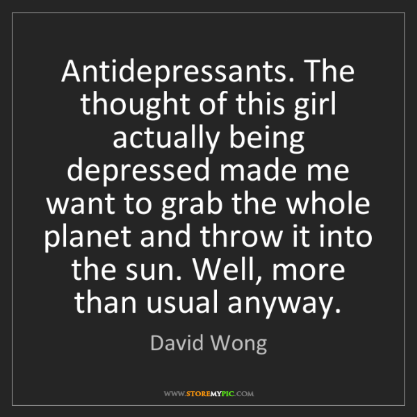 David Wong: Antidepressants. The thought of this girl actually being...