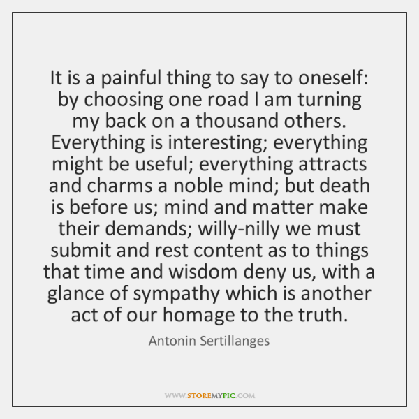 It is a painful thing to say to oneself: by choosing one ...