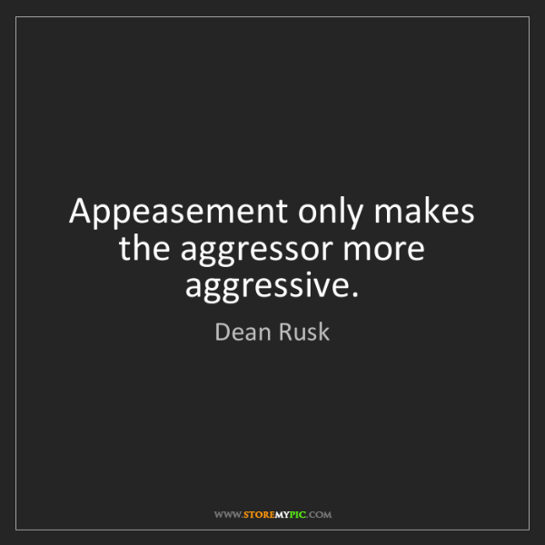 Dean Rusk: Appeasement only makes the aggressor more aggressive.
