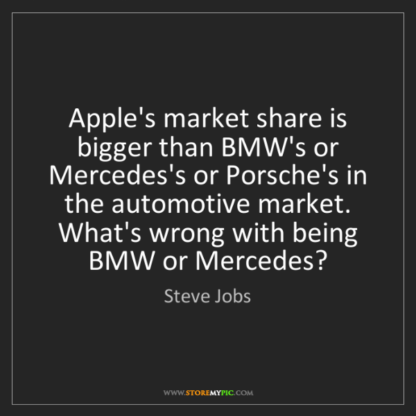 Steve Jobs: Apple's market share is bigger than BMW's or Mercedes's...