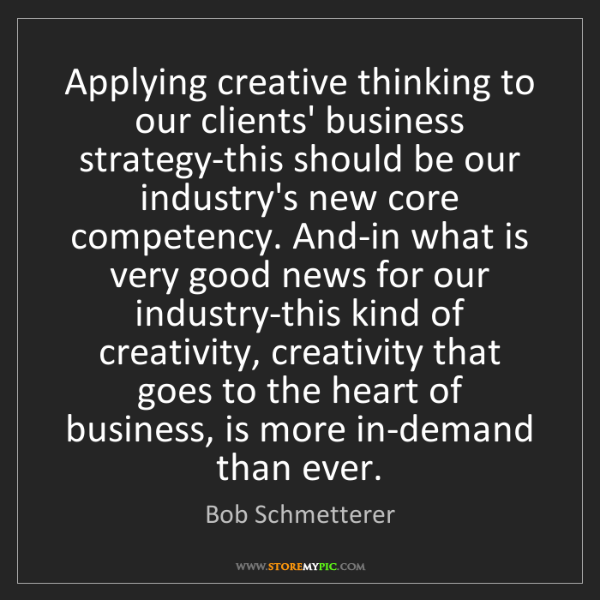 Bob Schmetterer: Applying creative thinking to our clients' business strategy-this...