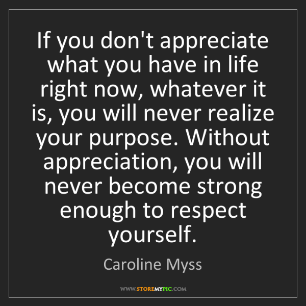 Caroline Myss: If you don't appreciate what you have in life right now,...