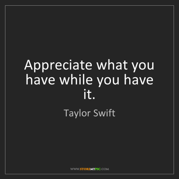 Taylor Swift: Appreciate what you have while you have it.