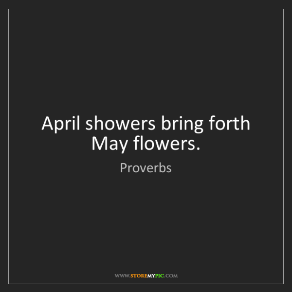 Proverbs: April showers bring forth May flowers.