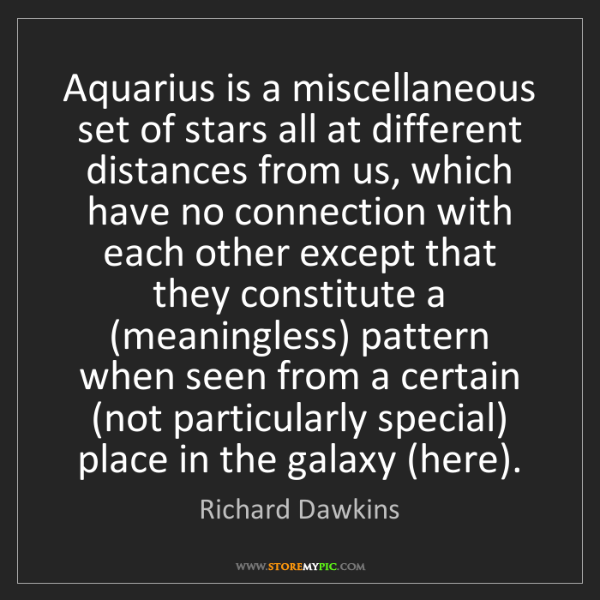 Richard Dawkins: Aquarius is a miscellaneous set of stars all at different...