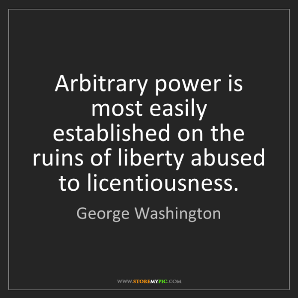 George Washington: Arbitrary power is most easily established on the ruins...