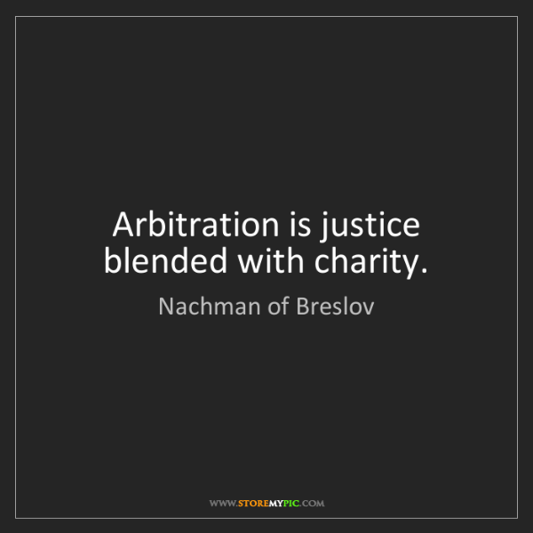 Nachman of Breslov: Arbitration is justice blended with charity.