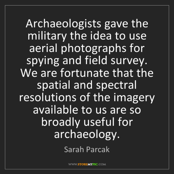 Sarah Parcak: Archaeologists gave the military the idea to use aerial...