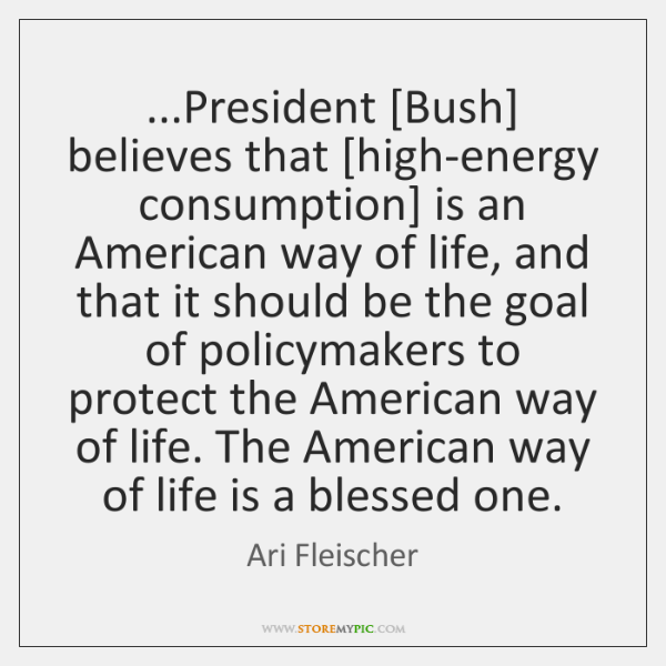 ...President [Bush] believes that [high-energy consumption] is an American way of life, ...