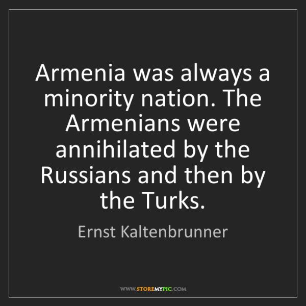 Ernst Kaltenbrunner: Armenia was always a minority nation. The Armenians were...