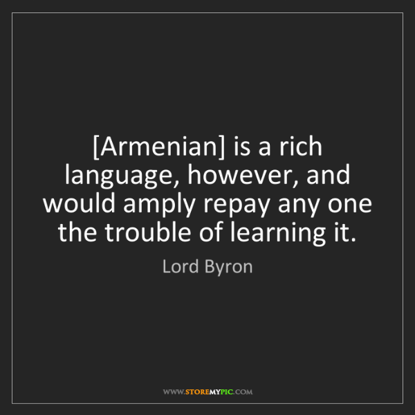 Lord Byron: [Armenian] is a rich language, however, and would amply...