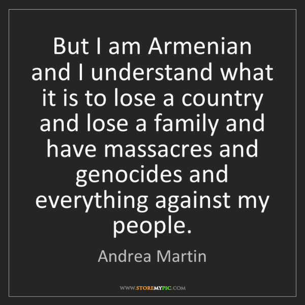 Andrea Martin: But I am Armenian and I understand what it is to lose...