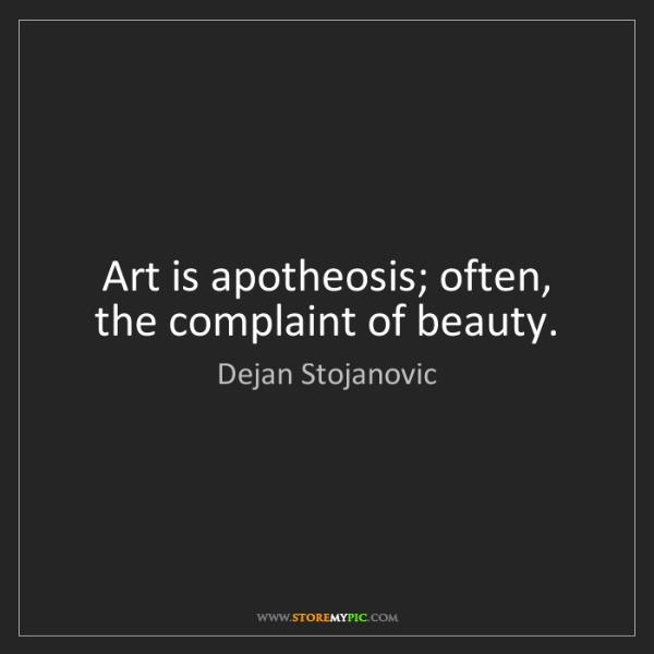 Dejan Stojanovic: Art is apotheosis; often, the complaint of beauty.
