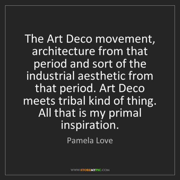Pamela Love: The Art Deco movement, architecture from that period...