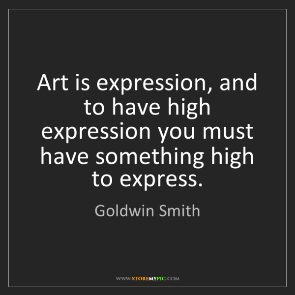 Goldwin Smith: Art is expression, and to have high expression you must...