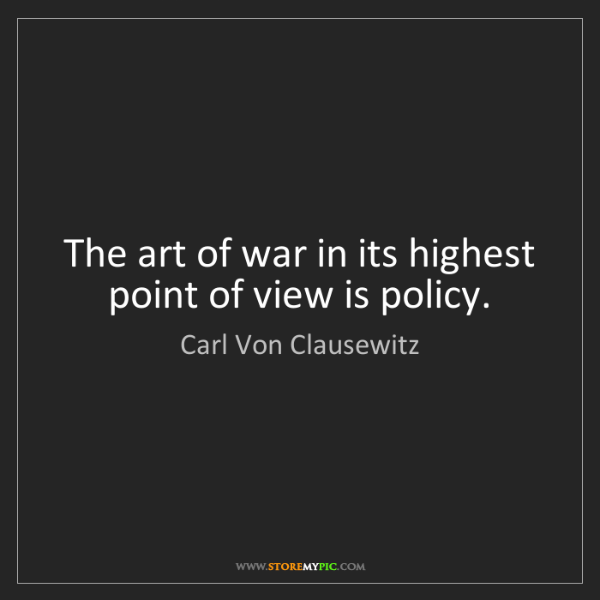 Carl Von Clausewitz: The art of war in its highest point of view is policy.