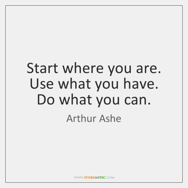 Start Where You Are Use What You Have Do What You Can Storemypic