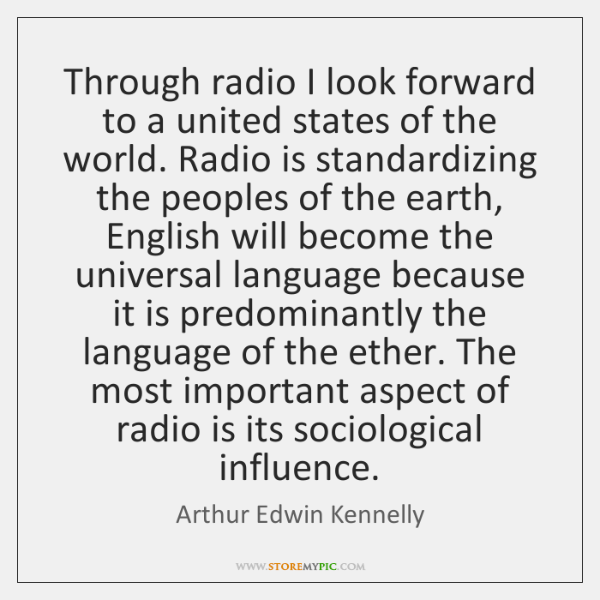 Through radio I look forward to a united states of the world. ...
