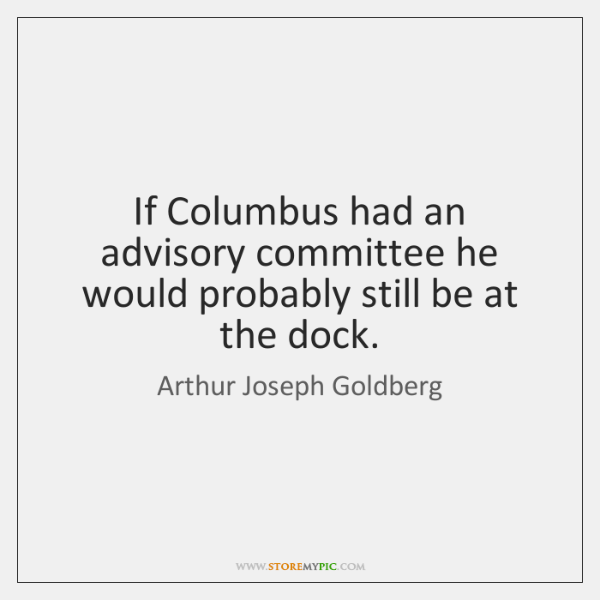 If Columbus had an advisory committee he would probably still be at ...