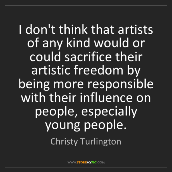 Christy Turlington: I don't think that artists of any kind would or could...