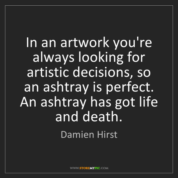 Damien Hirst: In an artwork you're always looking for artistic decisions,...