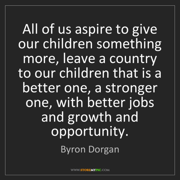 Byron Dorgan: All of us aspire to give our children something more,...