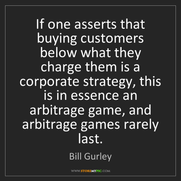 Bill Gurley: If one asserts that buying customers below what they...