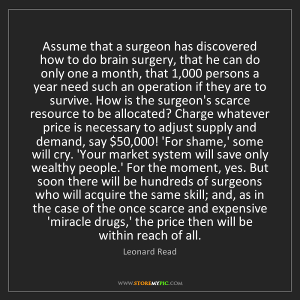 Leonard Read: Assume that a surgeon has discovered how to do brain...