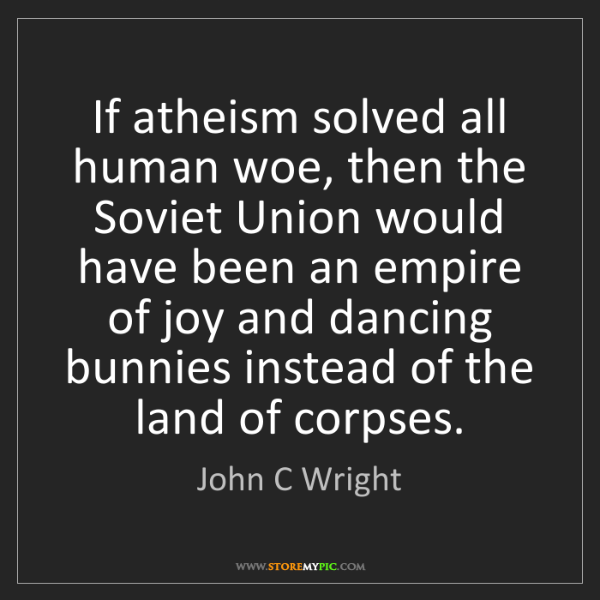 John C Wright: If atheism solved all human woe, then the Soviet Union...