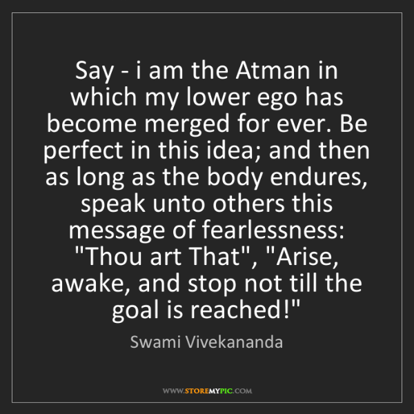Swami Vivekananda: Say - i am the Atman in which my lower ego has become...