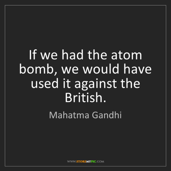 Mahatma Gandhi: If we had the atom bomb, we would have used it against...