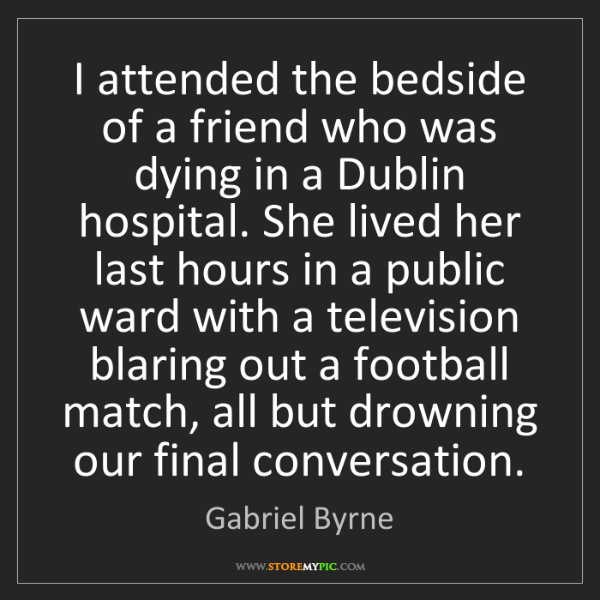 Gabriel Byrne: I attended the bedside of a friend who was dying in a...