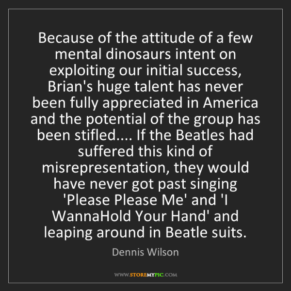 Dennis Wilson: Because of the attitude of a few mental dinosaurs intent...