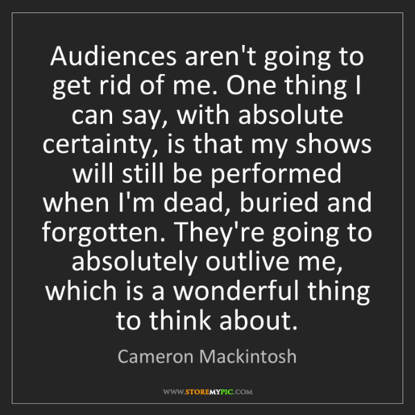 Cameron Mackintosh: Audiences aren't going to get rid of me. One thing I...