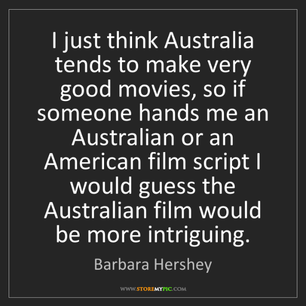 Barbara Hershey: I just think Australia tends to make very good movies,...
