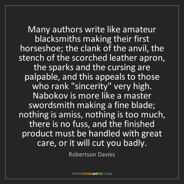 Robertson Davies: Many authors write like amateur blacksmiths making their...