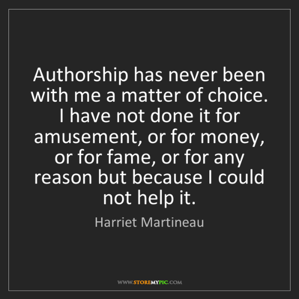 Harriet Martineau: Authorship has never been with me a matter of choice....