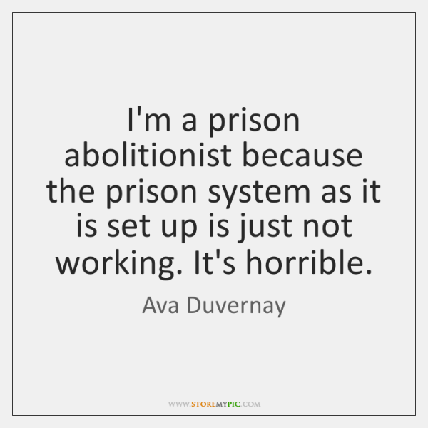I'm a prison abolitionist because the prison system as it is set ...