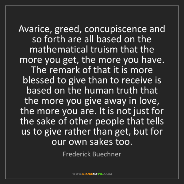 Frederick Buechner: Avarice, greed, concupiscence and so forth are all based...