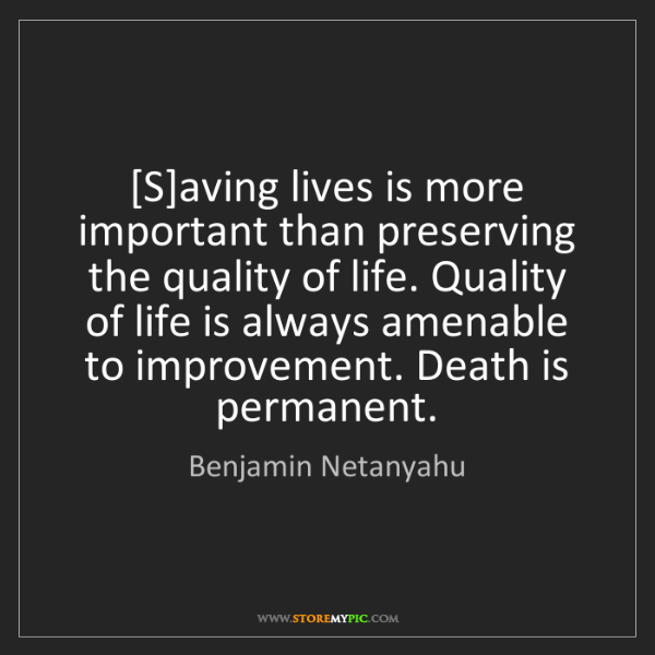 Benjamin Netanyahu: [S]aving lives is more important than preserving the...